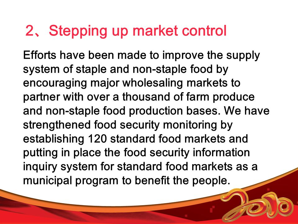 2 、 Stepping up market control Efforts have been made to improve the supply system of staple and non-staple food by encouraging major wholesaling markets to partner with over a thousand of farm produce and non-staple food production bases.