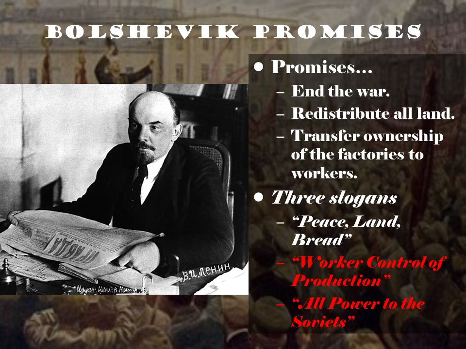 Bolshevik Promises Promises… –End the war.–Redistribute all land.