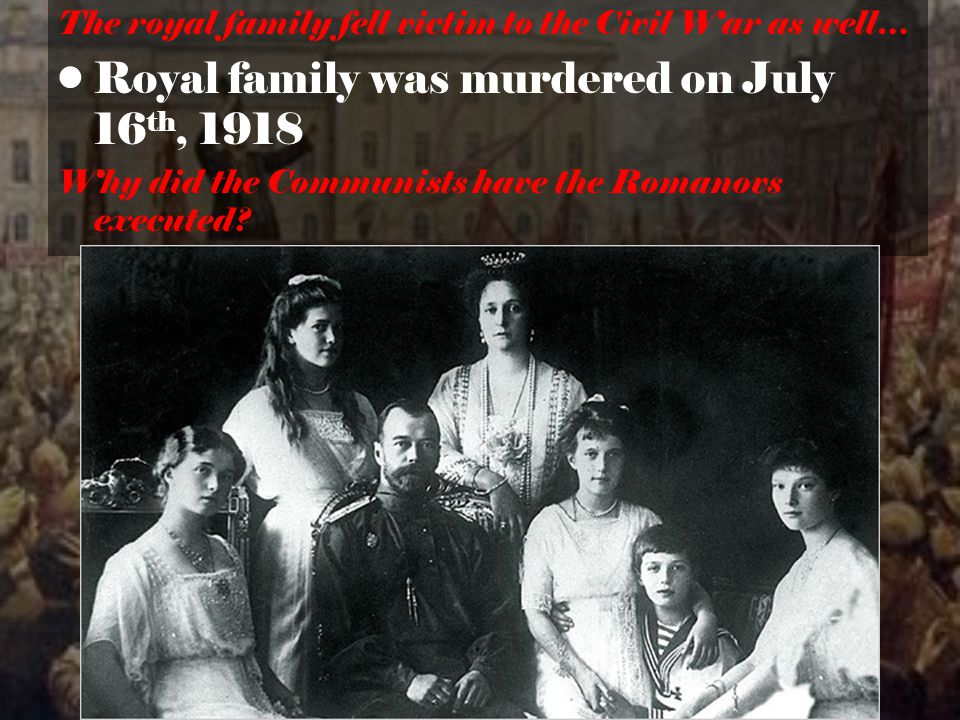 The royal family fell victim to the Civil War as well… Royal family was murdered on July 16 th, 1918 Why did the Communists have the Romanovs executed?