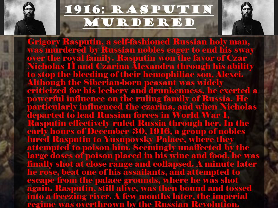 1916: Rasputin murdered Grigory Rasputin, a self-fashioned Russian holy man, was murdered by Russian nobles eager to end his sway over the royal family.