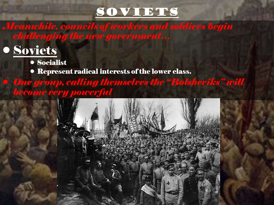 Soviets Meanwhile, councils of workers and soldiers begin challenging the new government… Soviets Socialist Represent radical interests of the lower class.