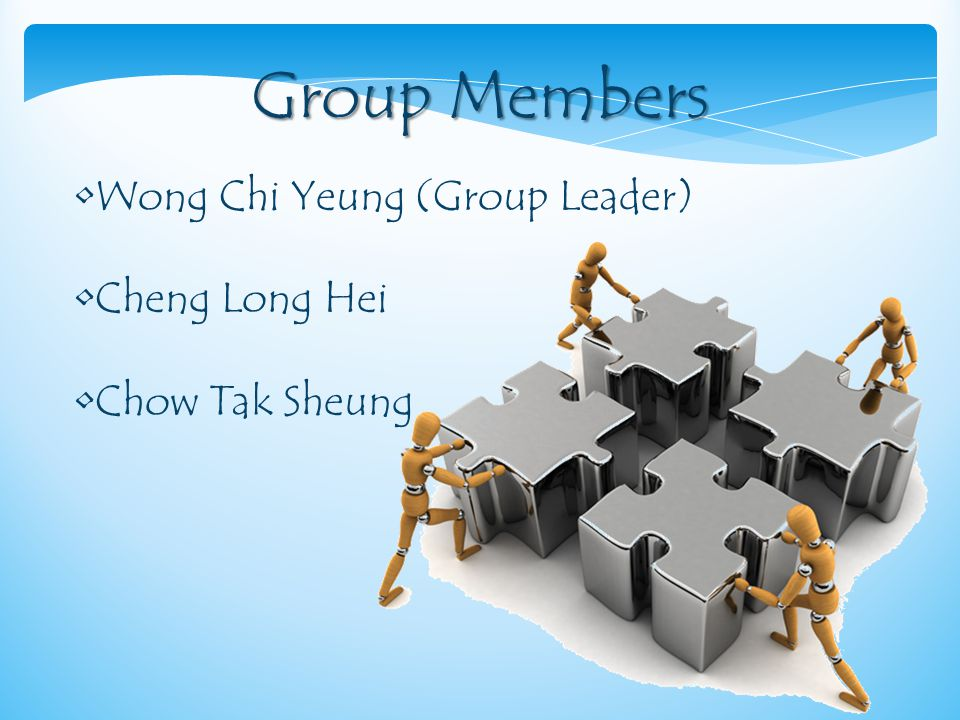 Group Members Wong Chi Yeung (Group Leader) Cheng Long Hei Chow Tak Sheung