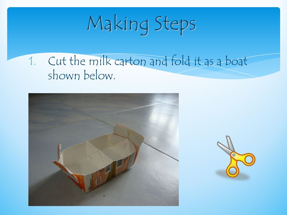 1.Cut the milk carton and fold it as a boat shown below. Making Steps