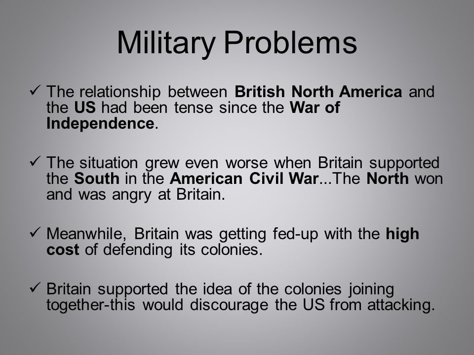 Military Problems The relationship between British North America and the US had been tense since the War of Independence. The situation grew even wors