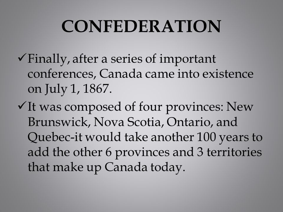 CONFEDERATION Finally, after a series of important conferences, Canada came into existence on July 1, 1867. It was composed of four provinces: New Bru