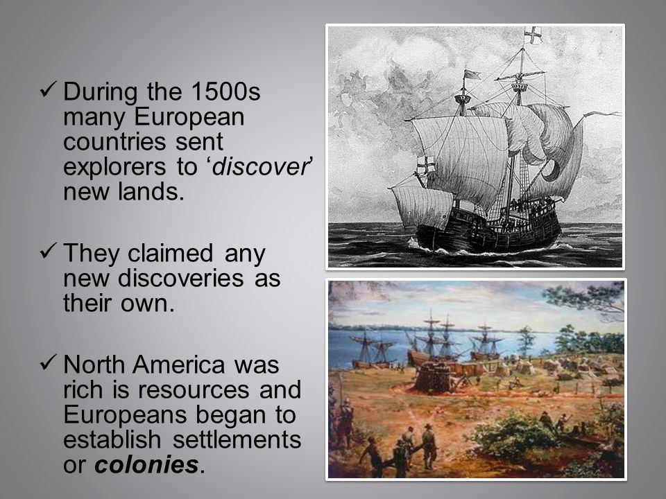 During the 1500s many European countries sent explorers to 'discover' new lands. They claimed any new discoveries as their own. North America was rich