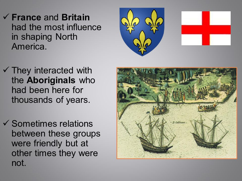 France and Britain had the most influence in shaping North America. They interacted with the Aboriginals who had been here for thousands of years. Som
