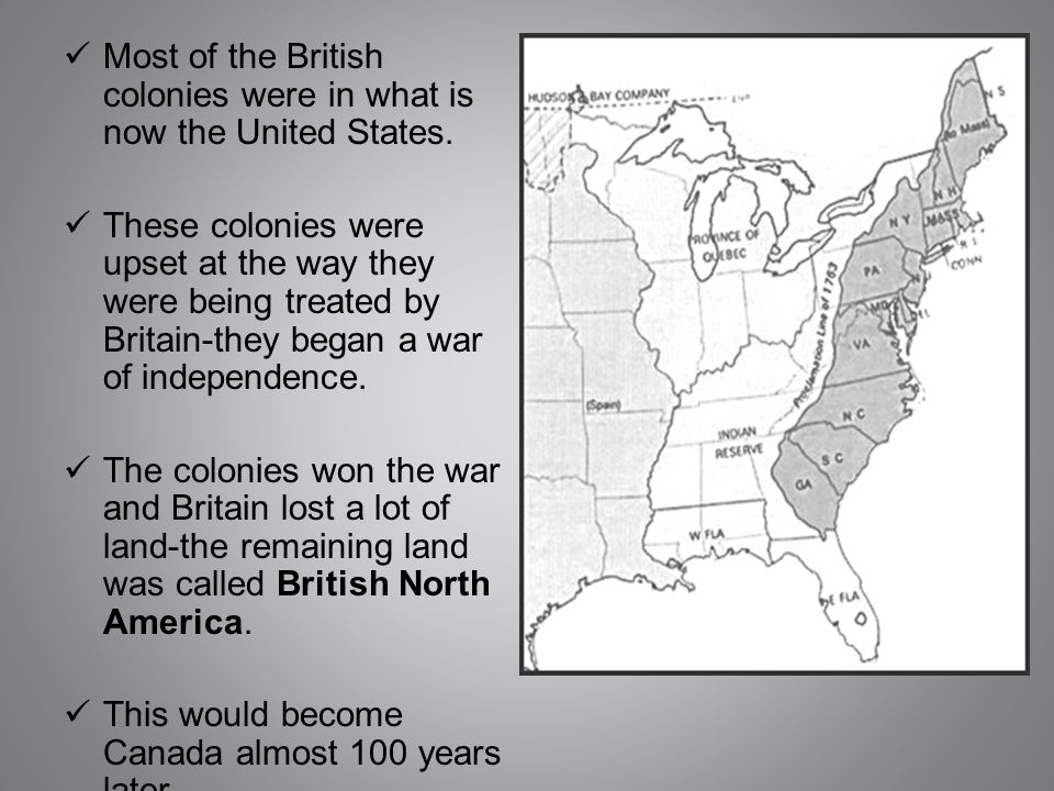 Most of the British colonies were in what is now the United States. These colonies were upset at the way they were being treated by Britain-they began