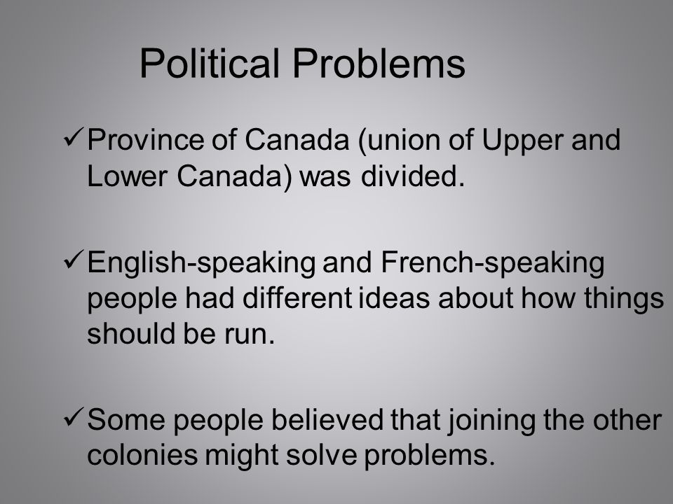 Political Problems Province of Canada (union of Upper and Lower Canada) was divided. English-speaking and French-speaking people had different ideas a