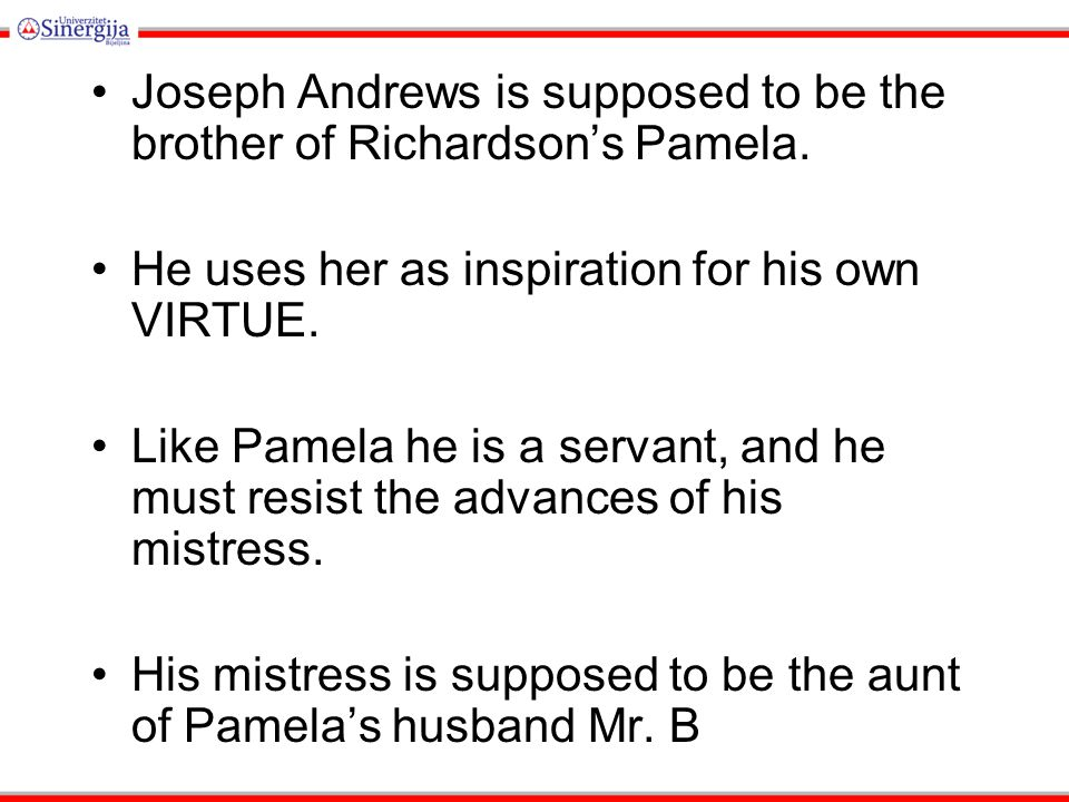 Joseph Andrews is supposed to be the brother of Richardson's Pamela. He uses her as inspiration for his own VIRTUE. Like Pamela he is a servant, and h