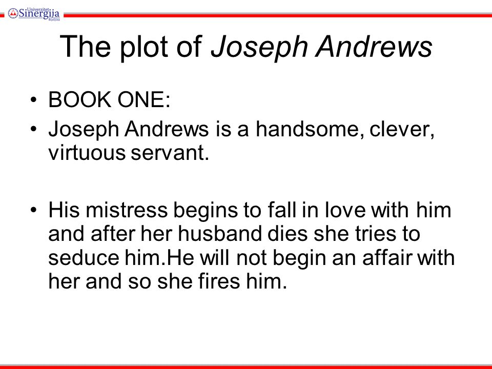 The plot of Joseph Andrews BOOK ONE: Joseph Andrews is a handsome, clever, virtuous servant. His mistress begins to fall in love with him and after he