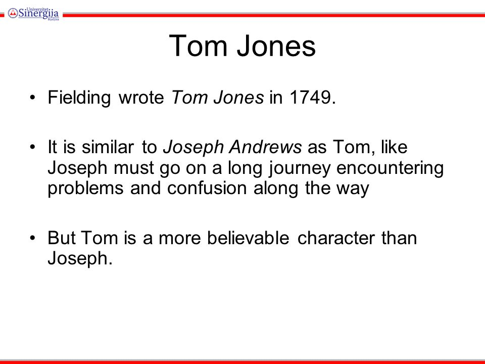 Tom Jones Fielding wrote Tom Jones in 1749. It is similar to Joseph Andrews as Tom, like Joseph must go on a long journey encountering problems and co