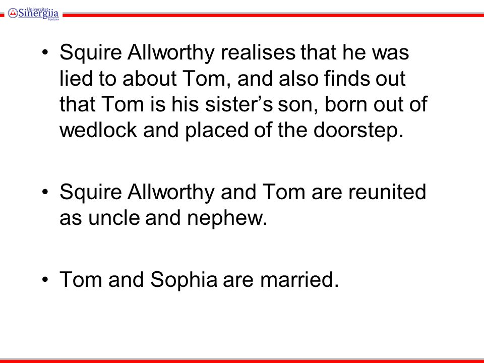 Squire Allworthy realises that he was lied to about Tom, and also finds out that Tom is his sister's son, born out of wedlock and placed of the doorst