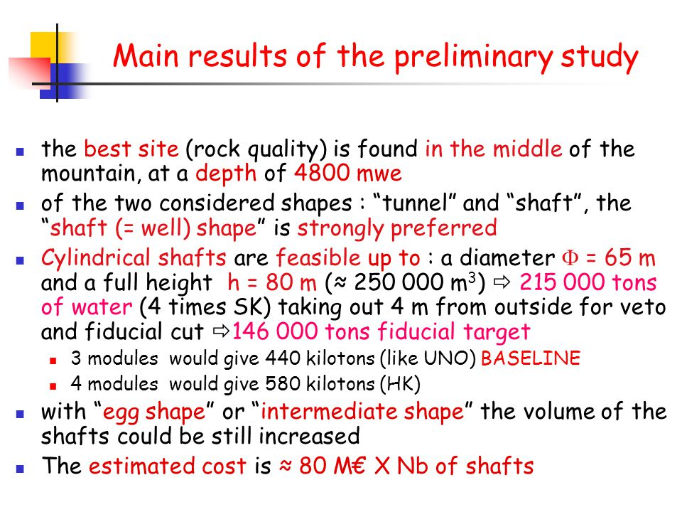 Main results of the preliminary study the best site (rock quality) is found in the middle of the mountain, at a depth of 4800 mwe of the two considered shapes : tunnel and shaft , the shaft (= well) shape is strongly preferred Cylindrical shafts are feasible up to : a diameter  = 65 m and a full height h = 80 m (≈ 250 000 m 3 )  215 000 tons of water (4 times SK) taking out 4 m from outside for veto and fiducial cut  146 000 tons fiducial target 3 modules would give 440 kilotons (like UNO) BASELINE 4 modules would give 580 kilotons (HK) with egg shape or intermediate shape the volume of the shafts could be still increased The estimated cost is ≈ 80 M€ X Nb of shafts