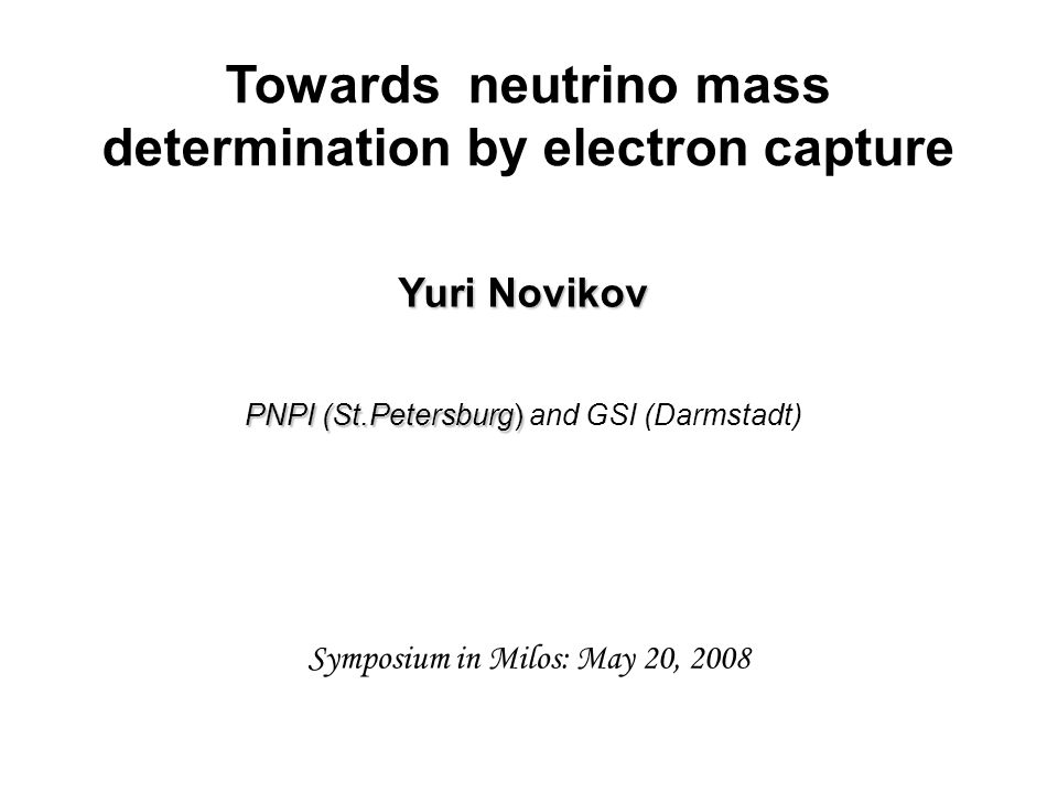 Towards neutrino mass determination by electron capture Yuri Novikov PNPI (St.Petersburg) PNPI (St.Petersburg) and GSI (Darmstadt) Symposium in Milos: May 20, 2008