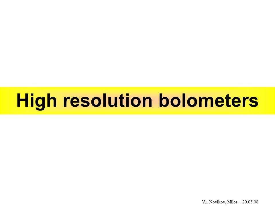 Yu. Novikov, Milos – 20.05.08 High resolution bolometers