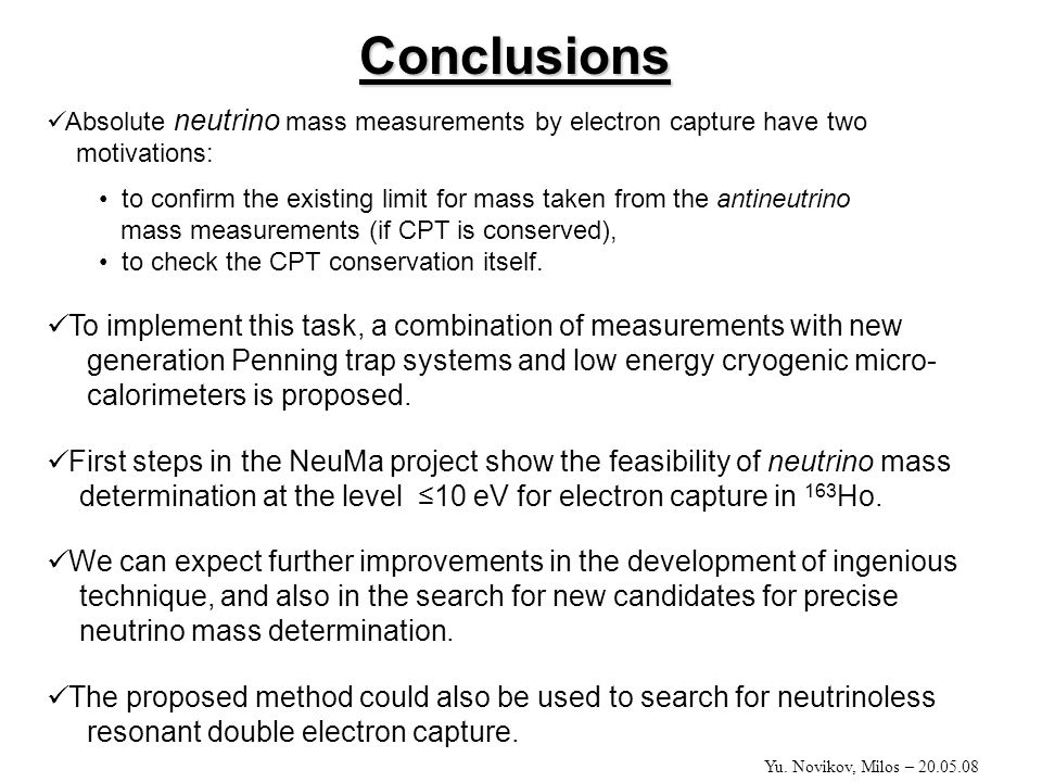 Conclusions Absolute neutrino mass measurements by electron capture have two motivations: to confirm the existing limit for mass taken from the antineutrino mass measurements (if CPT is conserved), to check the CPT conservation itself.