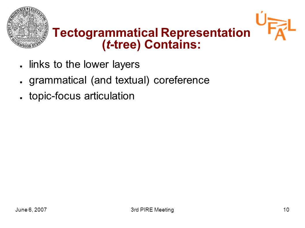 June 6, 20073rd PIRE Meeting10 Tectogrammatical Representation (t-tree) Contains: ● links to the lower layers ● grammatical (and textual) coreference ● topic-focus articulation