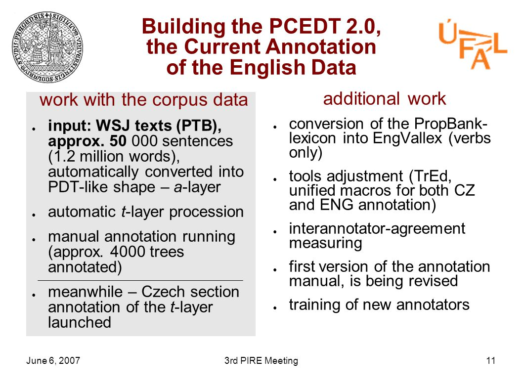June 6, 20073rd PIRE Meeting11 Building the PCEDT 2.0, the Current Annotation of the English Data work with the corpus data ● input: WSJ texts (PTB), approx.