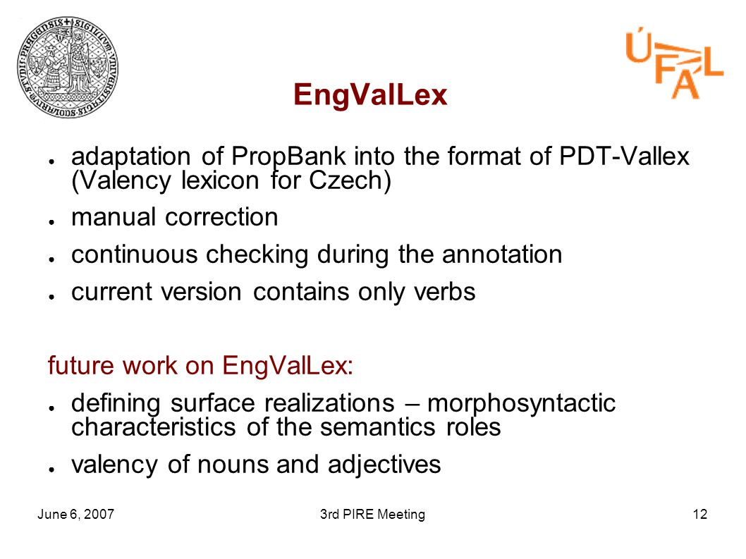 June 6, 20073rd PIRE Meeting12 EngValLex ● adaptation of PropBank into the format of PDT-Vallex (Valency lexicon for Czech) ● manual correction ● continuous checking during the annotation ● current version contains only verbs future work on EngValLex: ● defining surface realizations – morphosyntactic characteristics of the semantics roles ● valency of nouns and adjectives