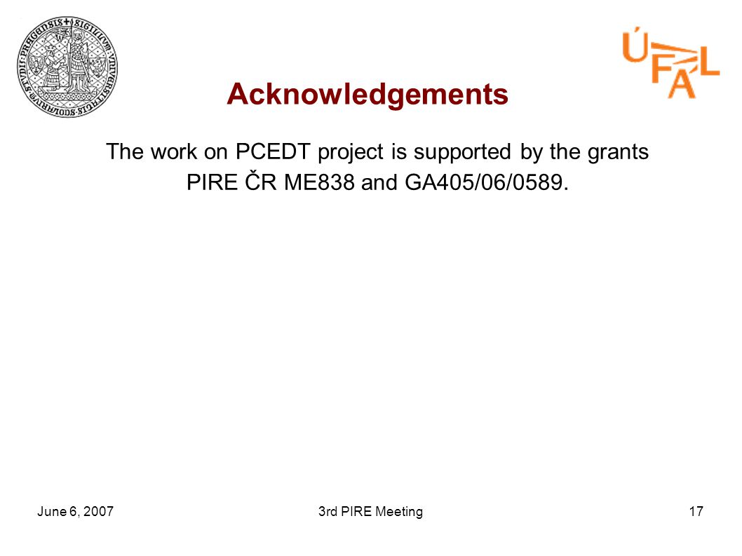 June 6, 20073rd PIRE Meeting17 Acknowledgements The work on PCEDT project is supported by the grants PIRE ČR ME838 and GA405/06/0589.