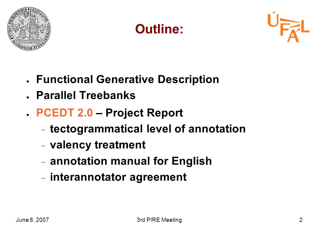 June 6, 20073rd PIRE Meeting2 Outline: ● Functional Generative Description ● Parallel Treebanks ● PCEDT 2.0 – Project Report  tectogrammatical level of annotation  valency treatment  annotation manual for English  interannotator agreement