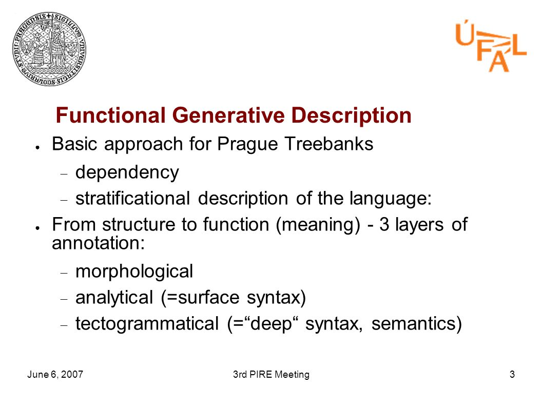 June 6, 20073rd PIRE Meeting3 Functional Generative Description ● Basic approach for Prague Treebanks  dependency  stratificational description of the language: ● From structure to function (meaning) - 3 layers of annotation:  morphological  analytical (=surface syntax)  tectogrammatical (= deep syntax, semantics)