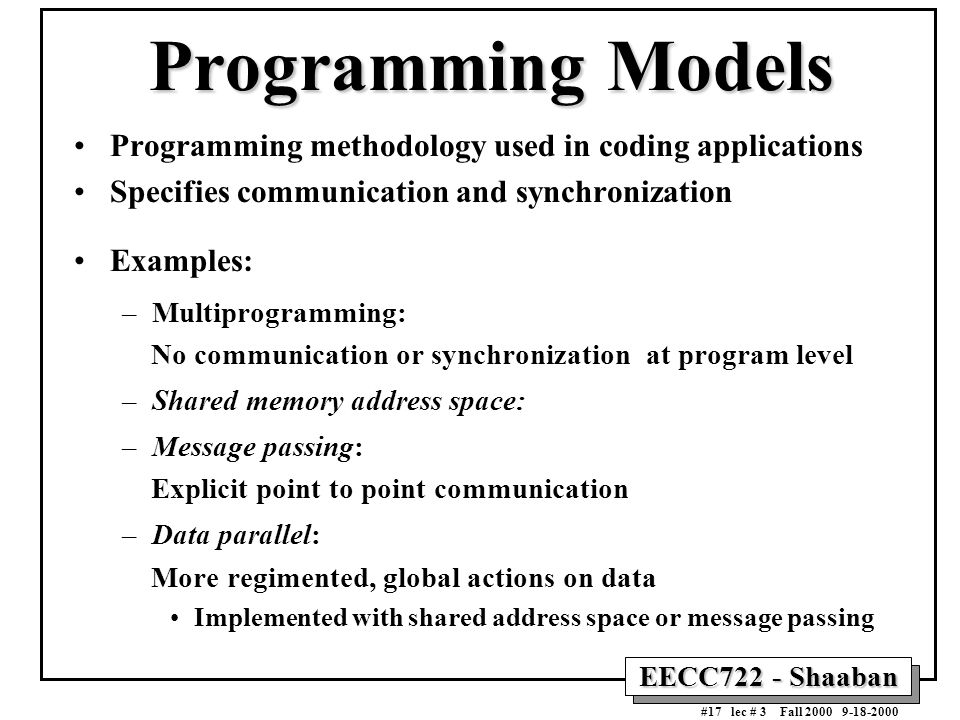EECC722 - Shaaban #17 lec # 3 Fall 2000 9-18-2000 Programming Models Programming methodology used in coding applications Specifies communication and s