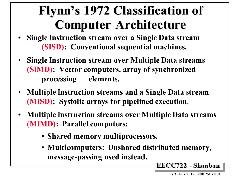 EECC722 - Shaaban #18 lec # 3 Fall 2000 9-18-2000 Flynn's 1972 Classification of Computer Architecture Single Instruction stream over a Single Data st