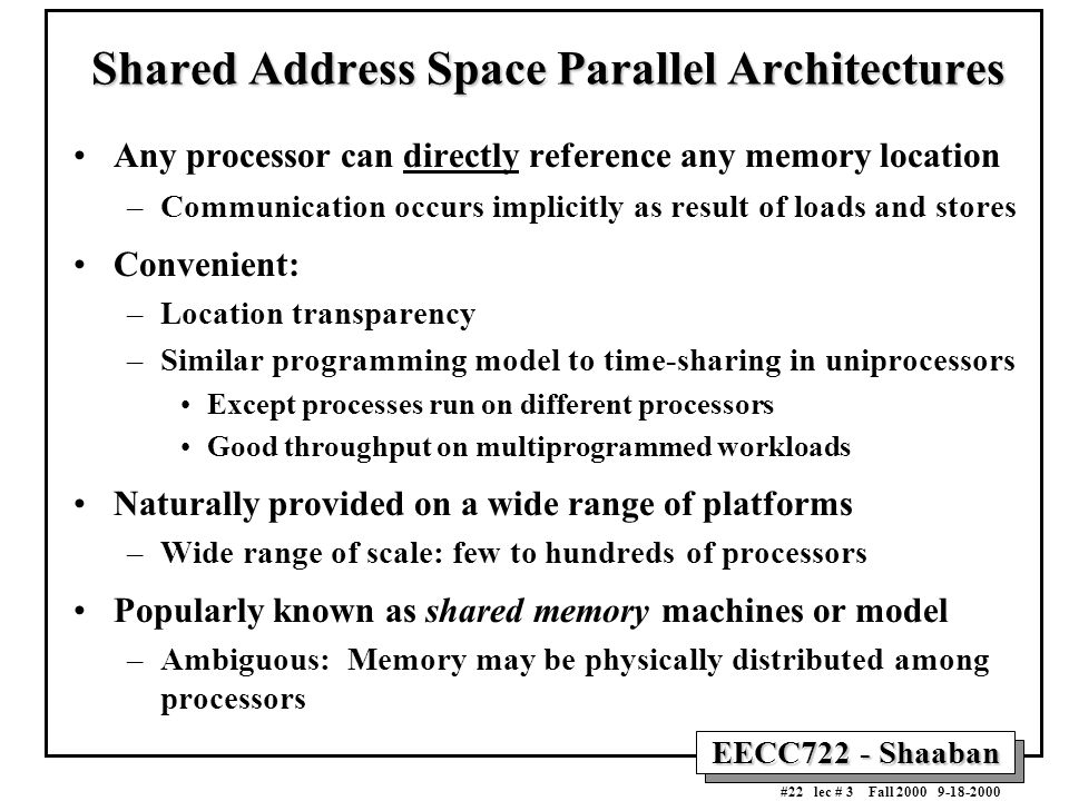 EECC722 - Shaaban #22 lec # 3 Fall 2000 9-18-2000 Shared Address Space Parallel Architectures Any processor can directly reference any memory location