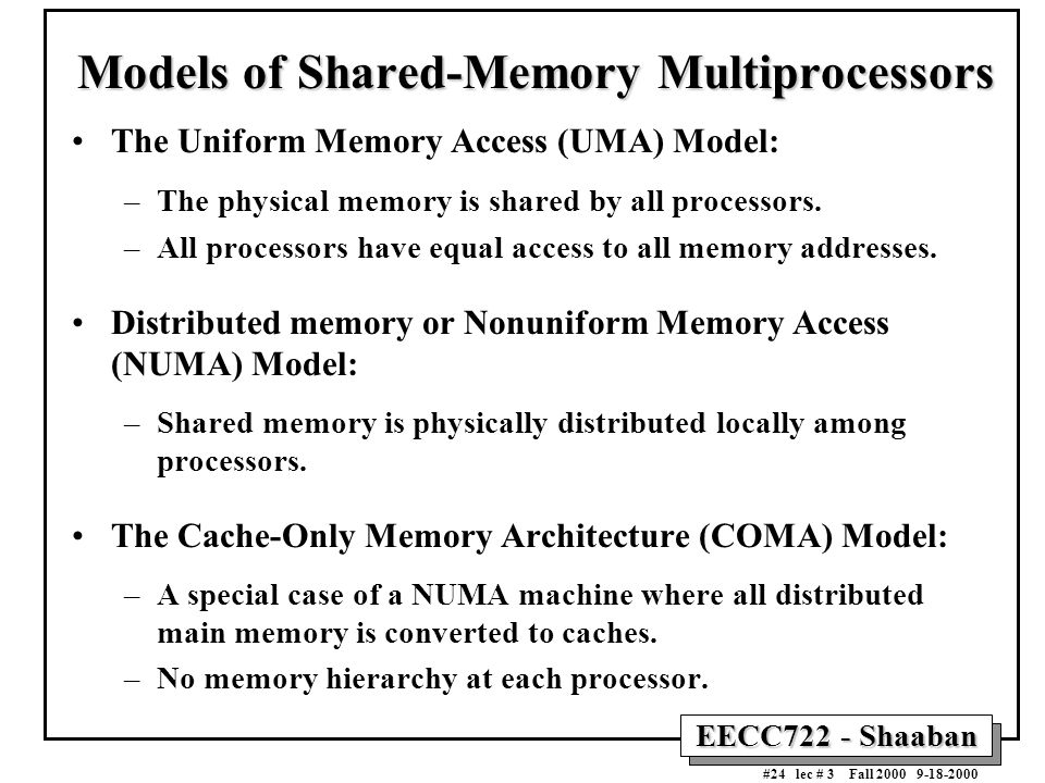 EECC722 - Shaaban #24 lec # 3 Fall 2000 9-18-2000 Models of Shared-Memory Multiprocessors The Uniform Memory Access (UMA) Model: –The physical memory