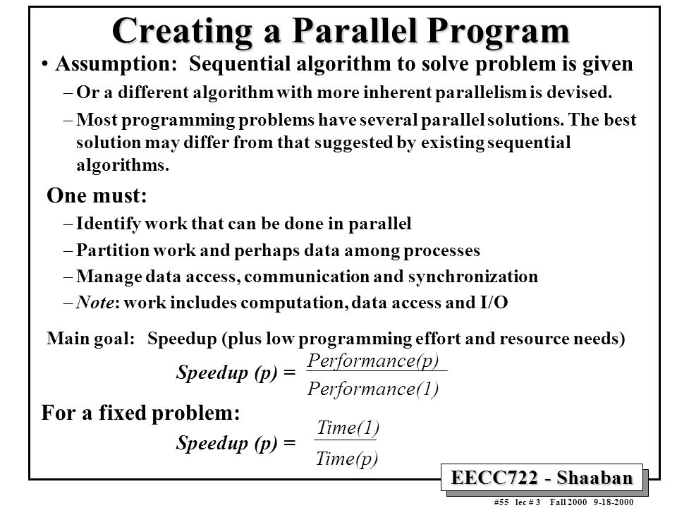EECC722 - Shaaban #55 lec # 3 Fall 2000 9-18-2000 Creating a Parallel Program Assumption: Sequential algorithm to solve problem is given –Or a differe