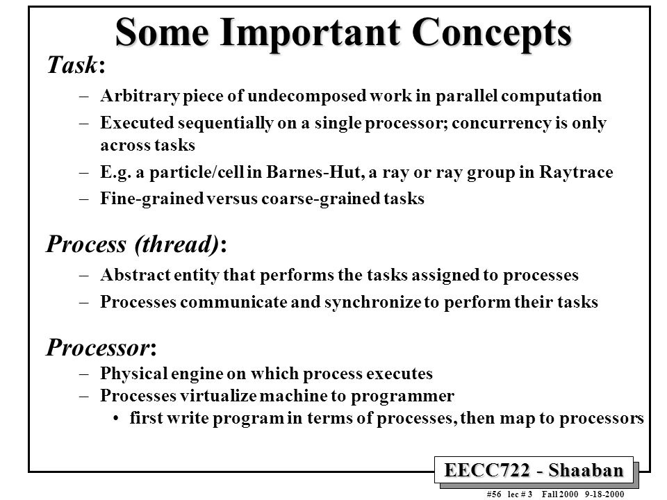 EECC722 - Shaaban #56 lec # 3 Fall 2000 9-18-2000 Some Important Concepts Task: –Arbitrary piece of undecomposed work in parallel computation –Execute