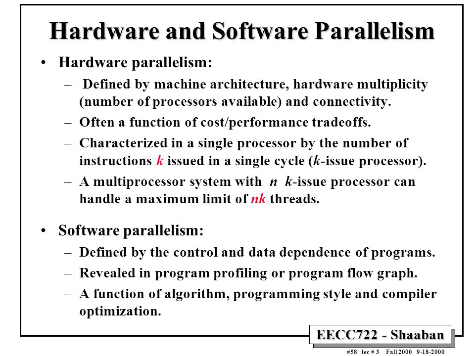 EECC722 - Shaaban #58 lec # 3 Fall 2000 9-18-2000 Hardware and Software Parallelism Hardware parallelism: – Defined by machine architecture, hardware
