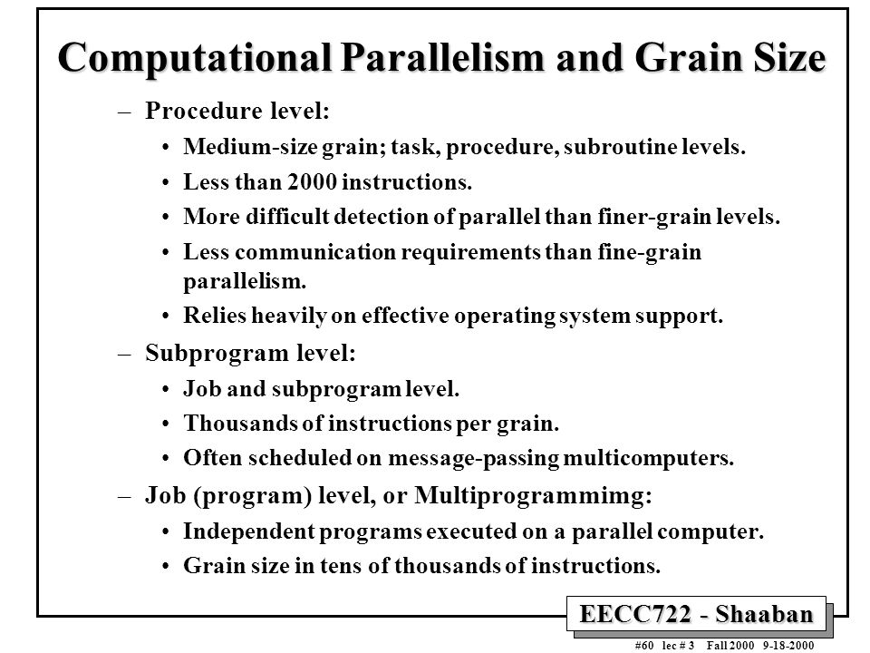 EECC722 - Shaaban #60 lec # 3 Fall 2000 9-18-2000 Computational Parallelism and Grain Size –Procedure level: Medium-size grain; task, procedure, subro