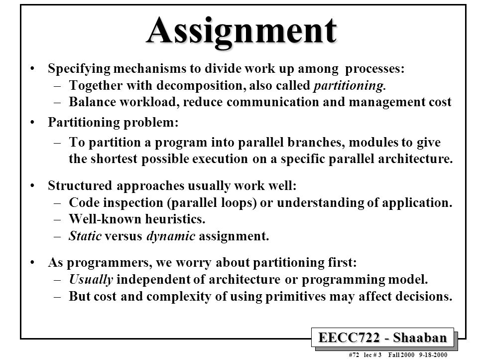 EECC722 - Shaaban #72 lec # 3 Fall 2000 9-18-2000 Assignment Specifying mechanisms to divide work up among processes: –Together with decomposition, al