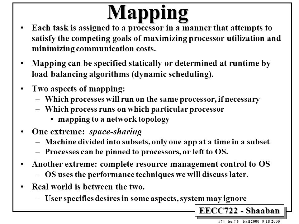 EECC722 - Shaaban #74 lec # 3 Fall 2000 9-18-2000 Mapping Each task is assigned to a processor in a manner that attempts to satisfy the competing goal