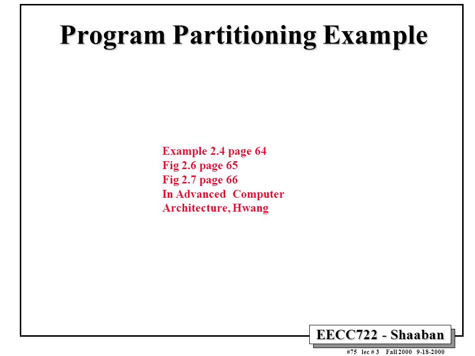 EECC722 - Shaaban #75 lec # 3 Fall 2000 9-18-2000 Program Partitioning Example Example 2.4 page 64 Fig 2.6 page 65 Fig 2.7 page 66 In Advanced Compute