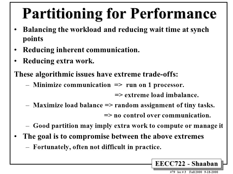 EECC722 - Shaaban #79 lec # 3 Fall 2000 9-18-2000 Partitioning for Performance Balancing the workload and reducing wait time at synch points Reducing