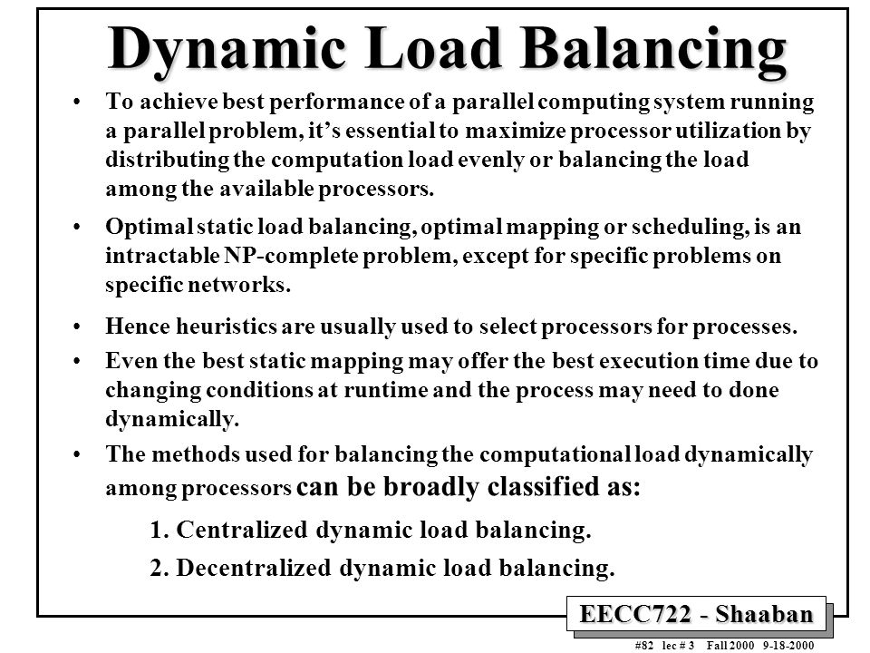 EECC722 - Shaaban #82 lec # 3 Fall 2000 9-18-2000 Dynamic Load Balancing To achieve best performance of a parallel computing system running a parallel