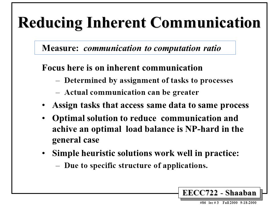 EECC722 - Shaaban #86 lec # 3 Fall 2000 9-18-2000 Reducing Inherent Communication Measure: communication to computation ratio Focus here is on inheren
