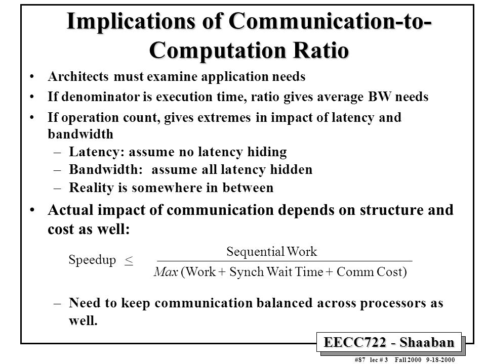 EECC722 - Shaaban #87 lec # 3 Fall 2000 9-18-2000 Implications of Communication-to- Computation Ratio Architects must examine application needs If den