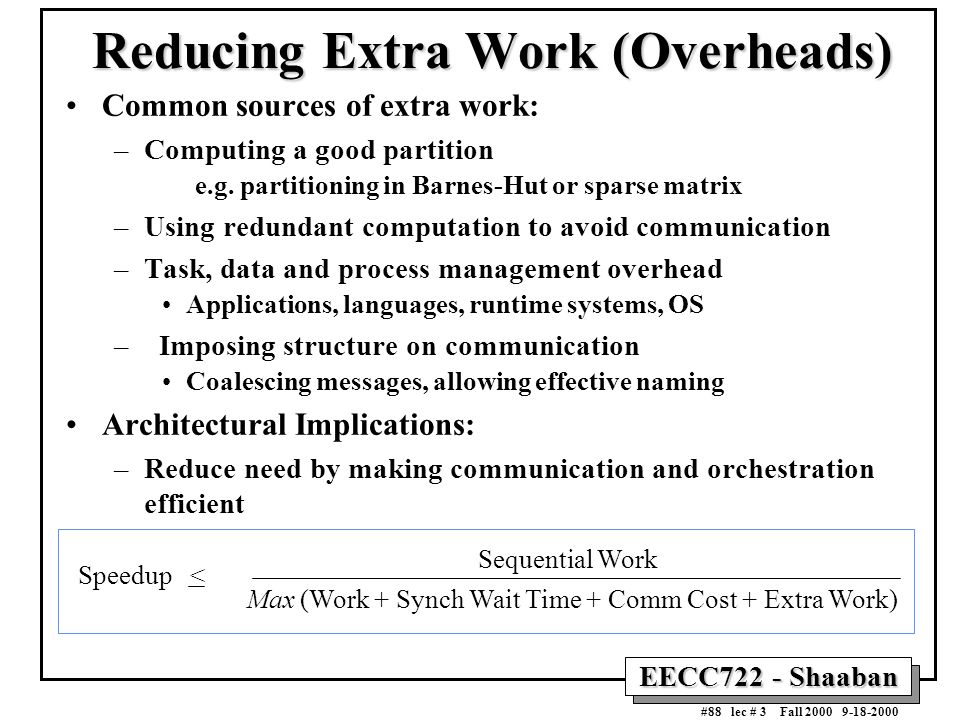 EECC722 - Shaaban #88 lec # 3 Fall 2000 9-18-2000 Reducing Extra Work (Overheads) Common sources of extra work: –Computing a good partition e.g. parti