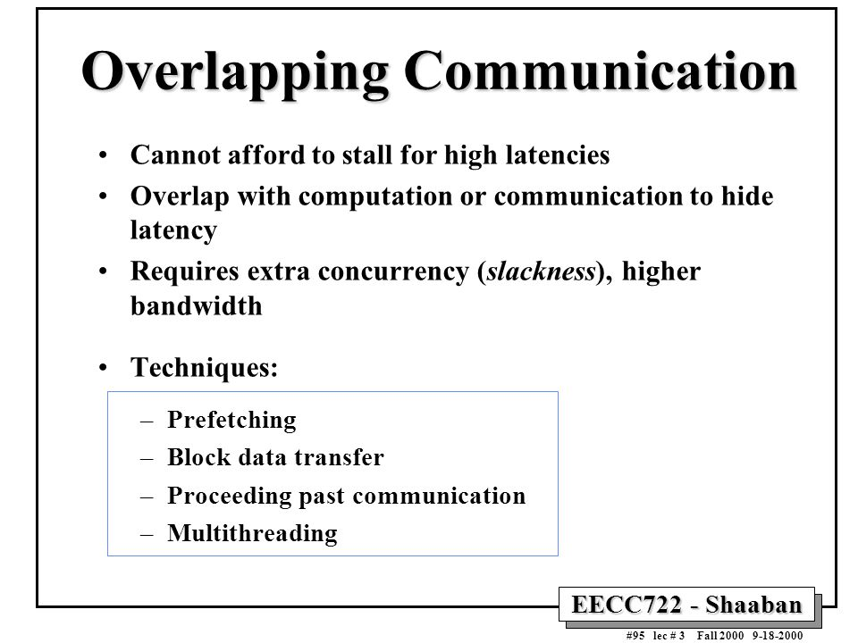 EECC722 - Shaaban #95 lec # 3 Fall 2000 9-18-2000 Overlapping Communication Cannot afford to stall for high latencies Overlap with computation or comm