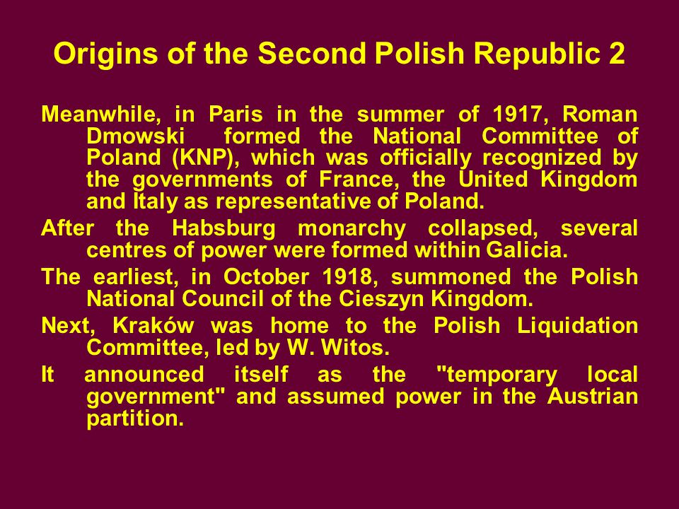 Origins of the Second Polish Republic 2 Meanwhile, in Paris in the summer of 1917, Roman Dmowski formed the National Committee of Poland (KNP), which was officially recognized by the governments of France, the United Kingdom and Italy as representative of Poland.