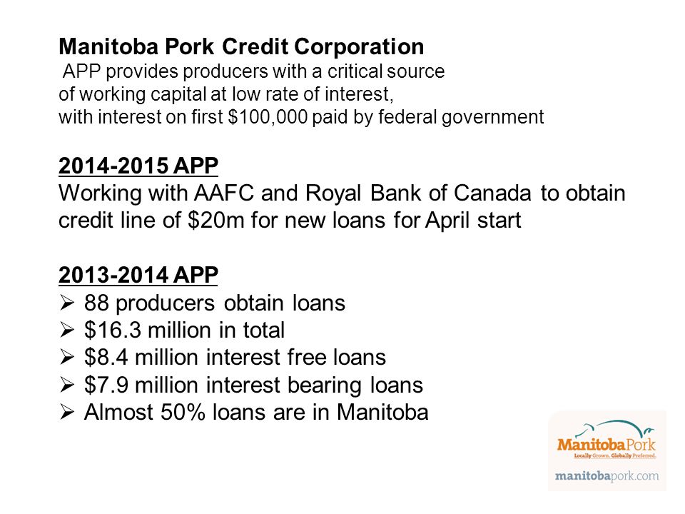 Manitoba Pork Credit Corporation APP provides producers with a critical source of working capital at low rate of interest, with interest on first $100,000 paid by federal government 2014-2015 APP Working with AAFC and Royal Bank of Canada to obtain credit line of $20m for new loans for April start 2013-2014 APP  88 producers obtain loans  $16.3 million in total  $8.4 million interest free loans  $7.9 million interest bearing loans  Almost 50% loans are in Manitoba