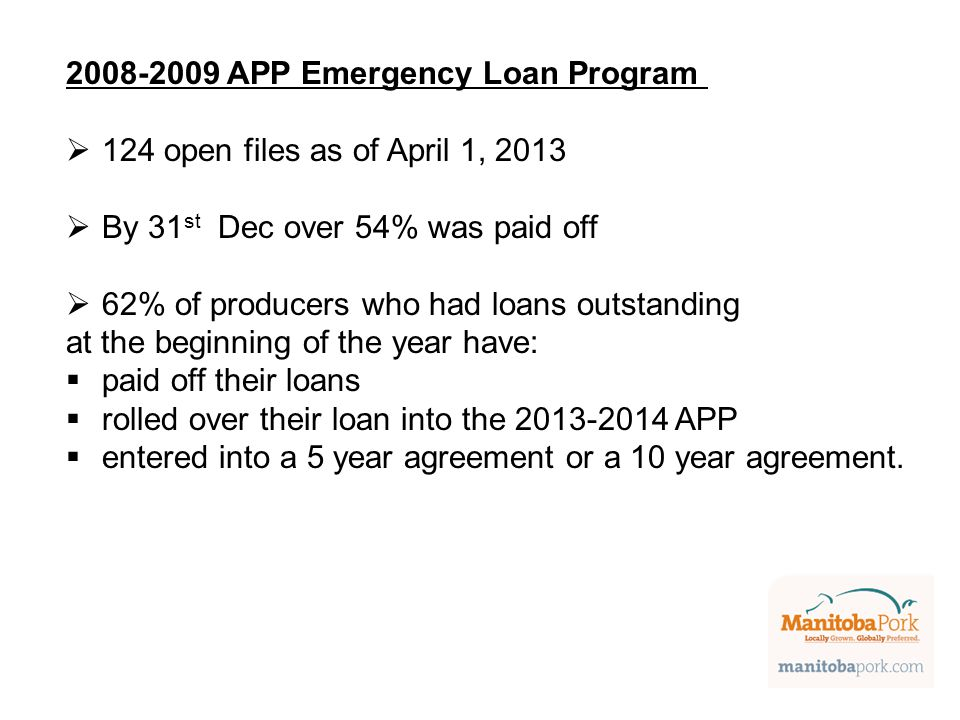 2008-2009 APP Emergency Loan Program  124 open files as of April 1, 2013  By 31 st Dec over 54% was paid off  62% of producers who had loans outstanding at the beginning of the year have:  paid off their loans  rolled over their loan into the 2013-2014 APP  entered into a 5 year agreement or a 10 year agreement.