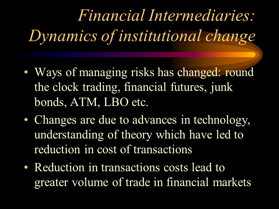 Financial Intermediaries: Dynamics of institutional change Ways of managing risks has changed: round the clock trading, financial futures, junk bonds, ATM, LBO etc.