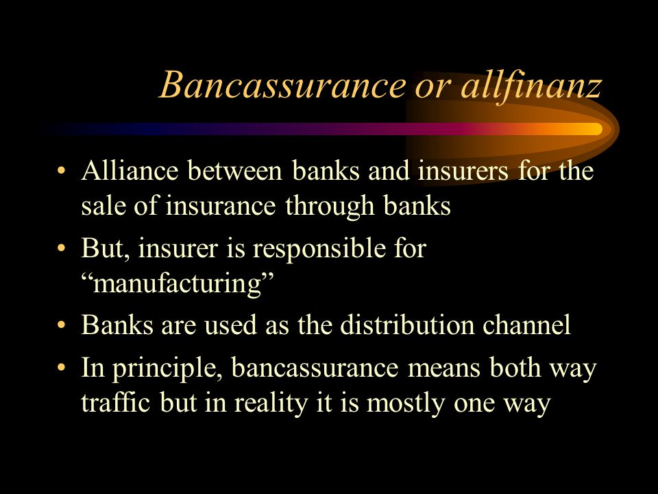 Bancassurance or allfinanz Alliance between banks and insurers for the sale of insurance through banks But, insurer is responsible for manufacturing Banks are used as the distribution channel In principle, bancassurance means both way traffic but in reality it is mostly one way