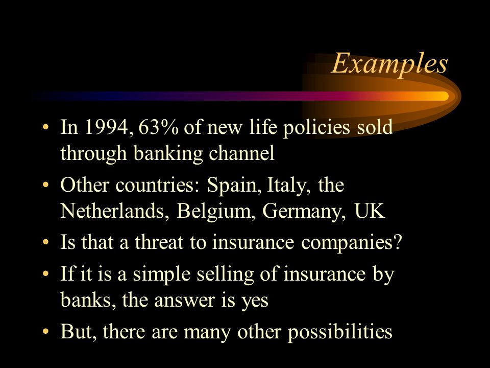 Examples In 1994, 63% of new life policies sold through banking channel Other countries: Spain, Italy, the Netherlands, Belgium, Germany, UK Is that a threat to insurance companies.